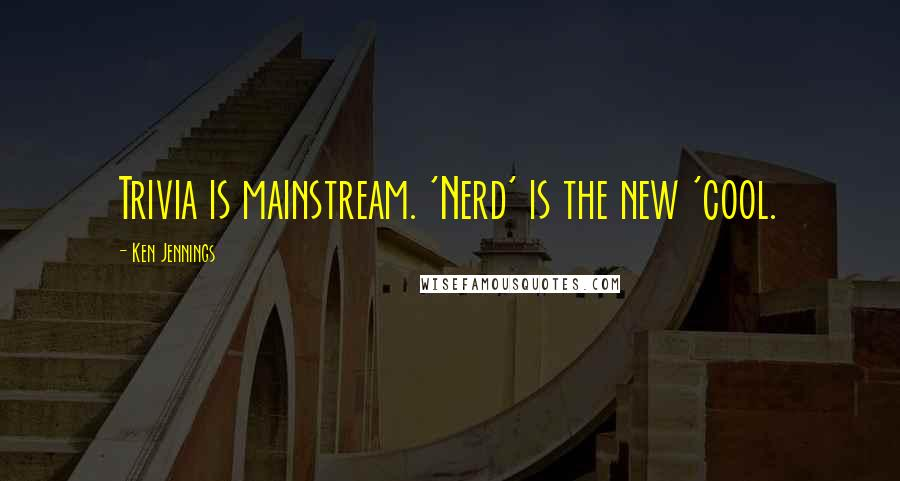 Ken Jennings quotes: Trivia is mainstream. 'Nerd' is the new 'cool.