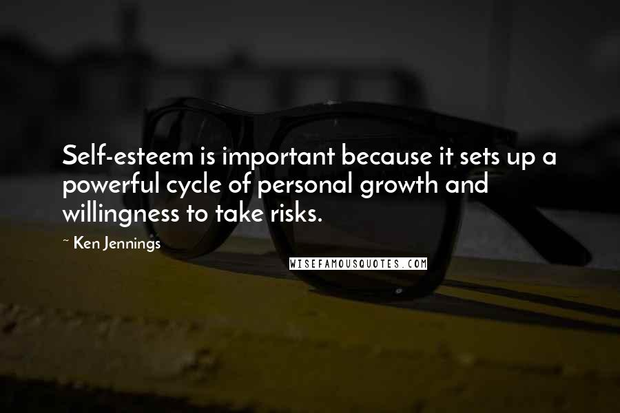Ken Jennings quotes: Self-esteem is important because it sets up a powerful cycle of personal growth and willingness to take risks.
