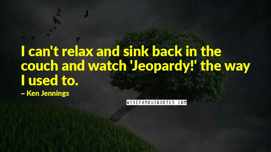 Ken Jennings quotes: I can't relax and sink back in the couch and watch 'Jeopardy!' the way I used to.