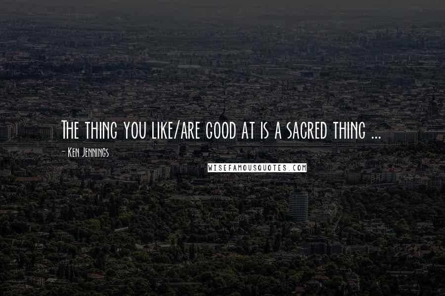 Ken Jennings quotes: The thing you like/are good at is a sacred thing ...