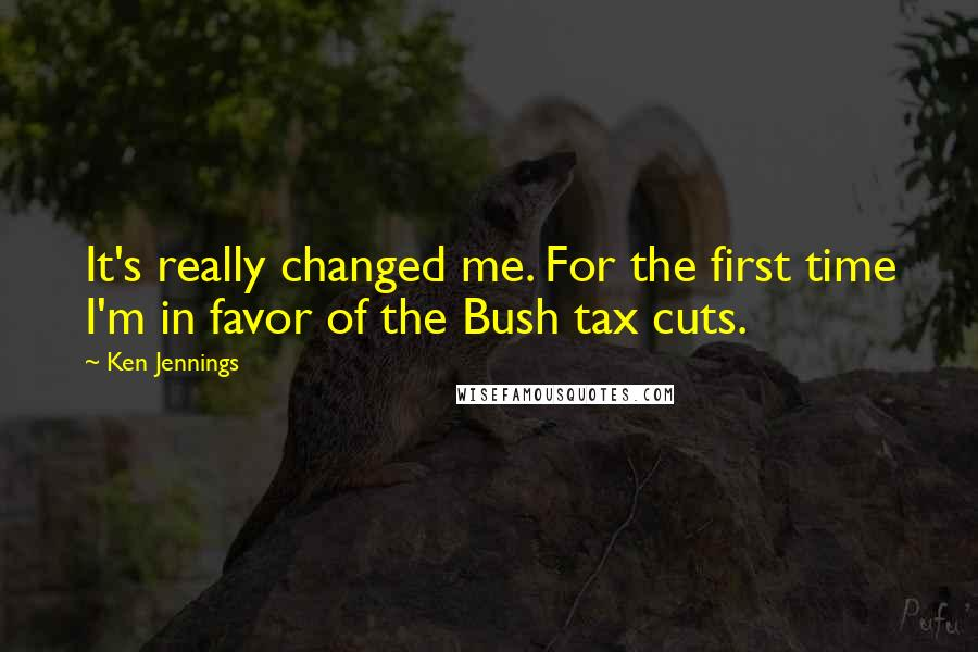 Ken Jennings quotes: It's really changed me. For the first time I'm in favor of the Bush tax cuts.