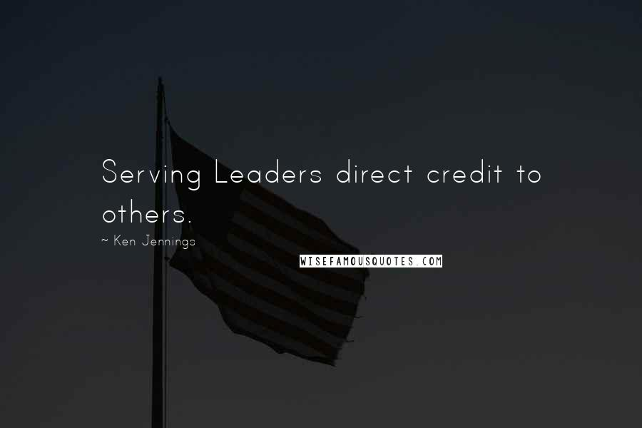 Ken Jennings quotes: Serving Leaders direct credit to others.