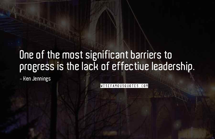 Ken Jennings quotes: One of the most significant barriers to progress is the lack of effective leadership.