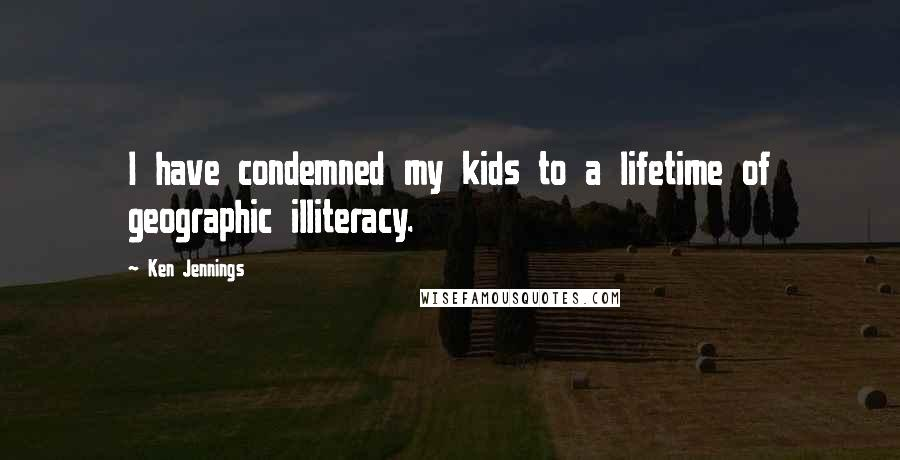 Ken Jennings quotes: I have condemned my kids to a lifetime of geographic illiteracy.