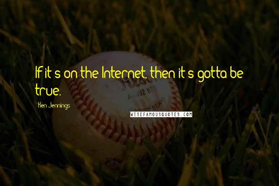 Ken Jennings quotes: If it's on the Internet, then it's gotta be true.