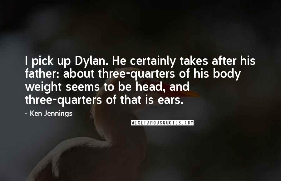 Ken Jennings quotes: I pick up Dylan. He certainly takes after his father: about three-quarters of his body weight seems to be head, and three-quarters of that is ears.
