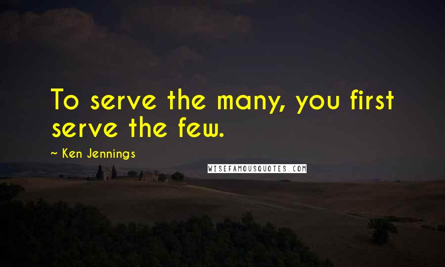 Ken Jennings quotes: To serve the many, you first serve the few.