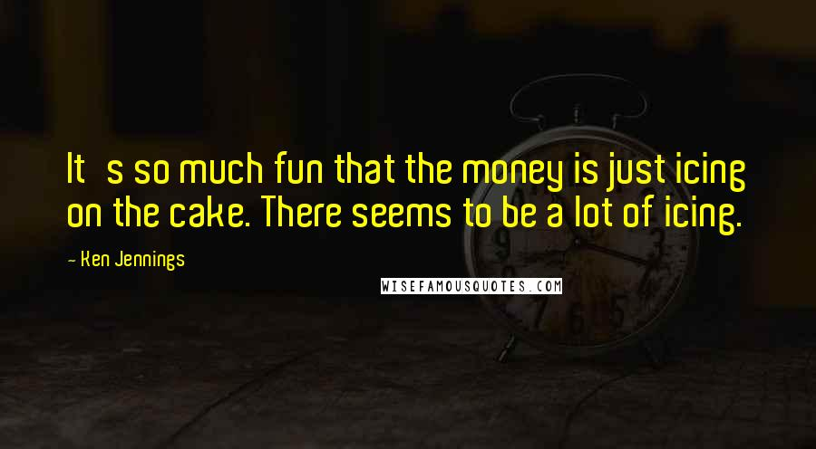 Ken Jennings quotes: It's so much fun that the money is just icing on the cake. There seems to be a lot of icing.