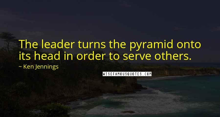 Ken Jennings quotes: The leader turns the pyramid onto its head in order to serve others.