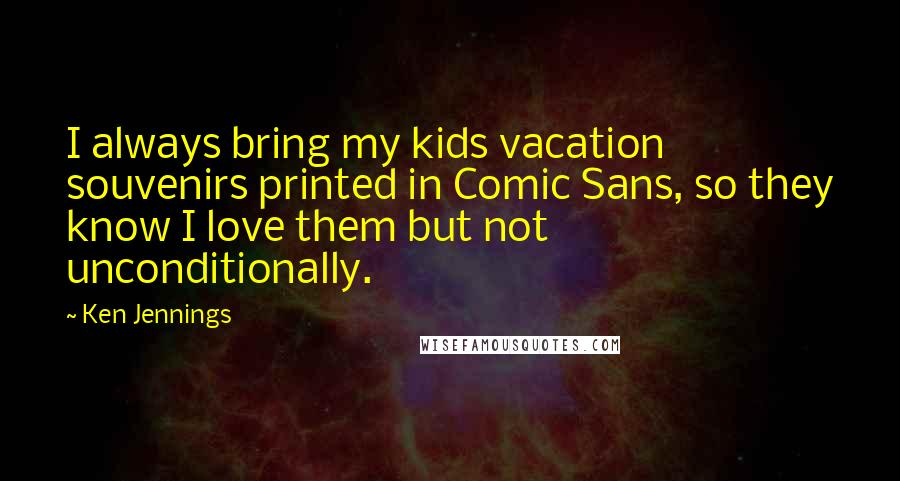 Ken Jennings quotes: I always bring my kids vacation souvenirs printed in Comic Sans, so they know I love them but not unconditionally.