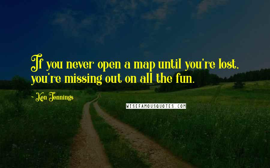 Ken Jennings quotes: If you never open a map until you're lost, you're missing out on all the fun.