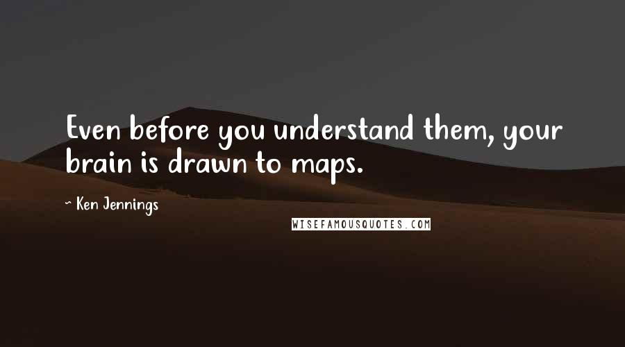 Ken Jennings quotes: Even before you understand them, your brain is drawn to maps.