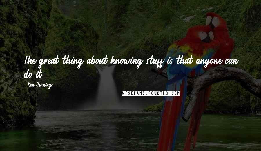 Ken Jennings quotes: The great thing about knowing stuff is that anyone can do it.