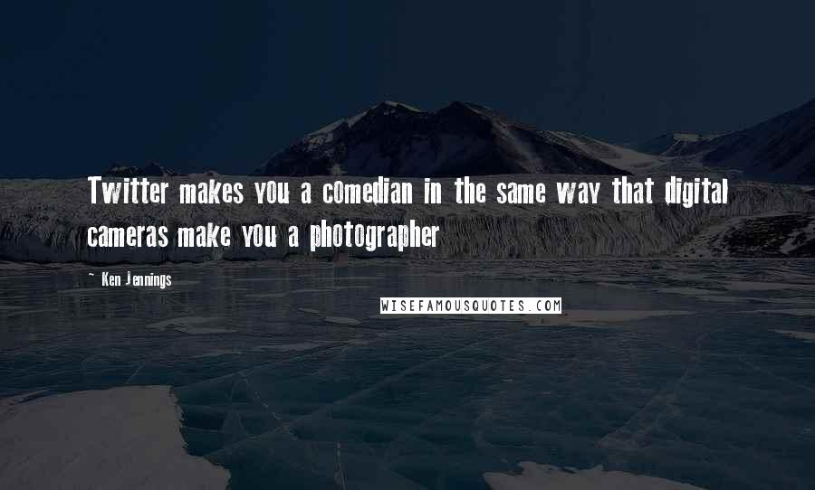 Ken Jennings quotes: Twitter makes you a comedian in the same way that digital cameras make you a photographer