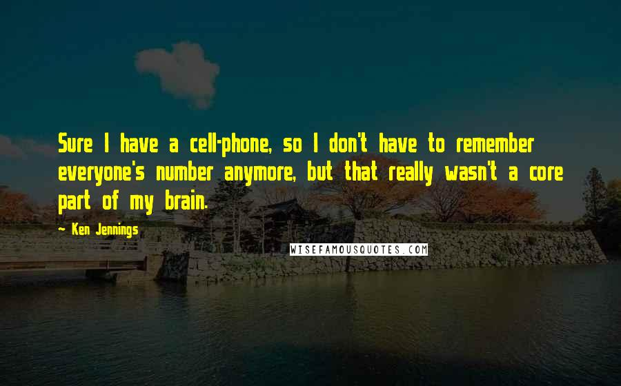 Ken Jennings quotes: Sure I have a cell-phone, so I don't have to remember everyone's number anymore, but that really wasn't a core part of my brain.