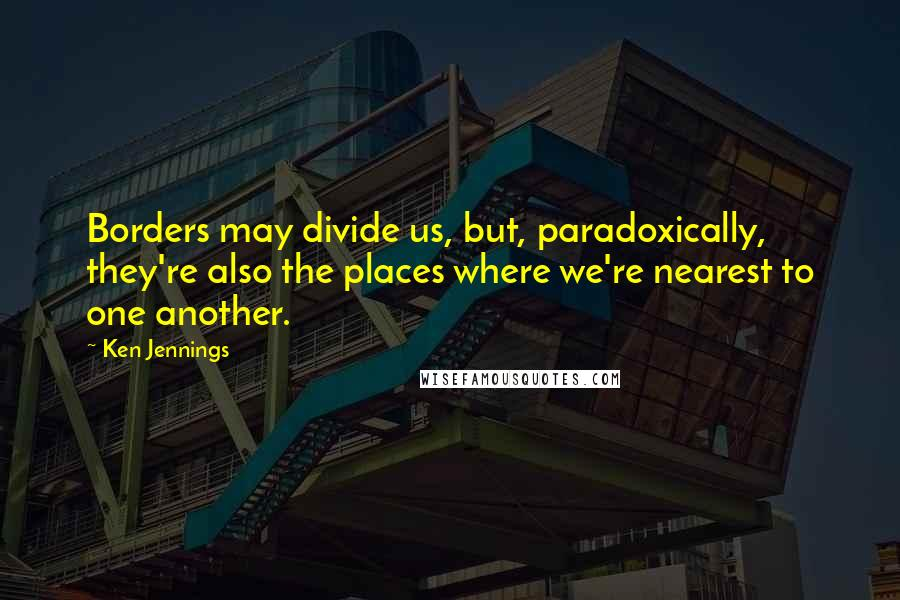 Ken Jennings quotes: Borders may divide us, but, paradoxically, they're also the places where we're nearest to one another.