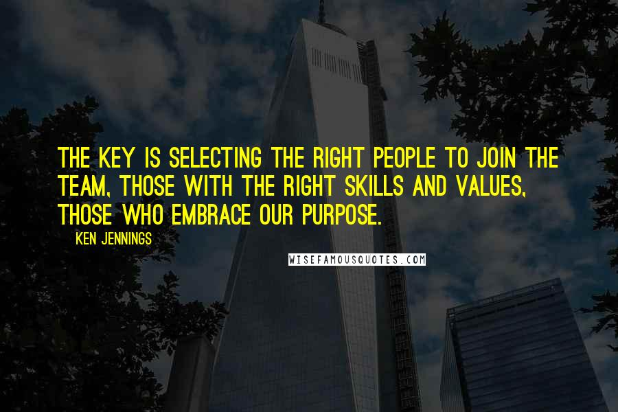 Ken Jennings quotes: The key is selecting the right people to join the team, those with the right skills and values, those who embrace our purpose.