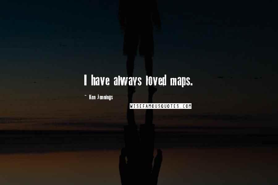 Ken Jennings quotes: I have always loved maps.