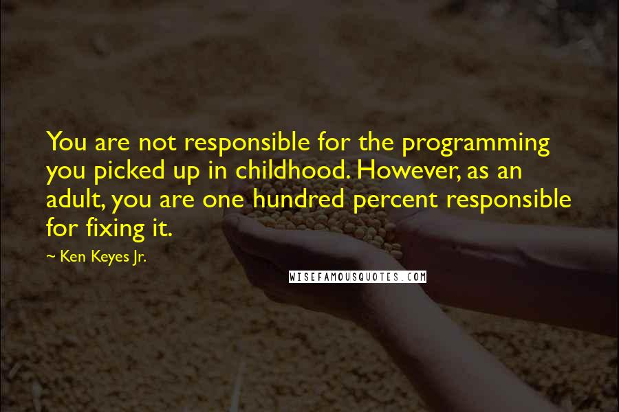 Ken Keyes Jr. quotes: You are not responsible for the programming you picked up in childhood. However, as an adult, you are one hundred percent responsible for fixing it.