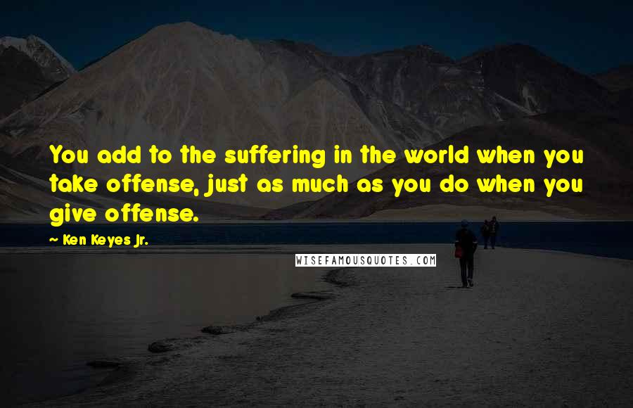 Ken Keyes Jr. quotes: You add to the suffering in the world when you take offense, just as much as you do when you give offense.