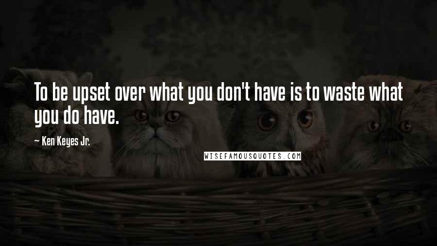 Ken Keyes Jr. quotes: To be upset over what you don't have is to waste what you do have.