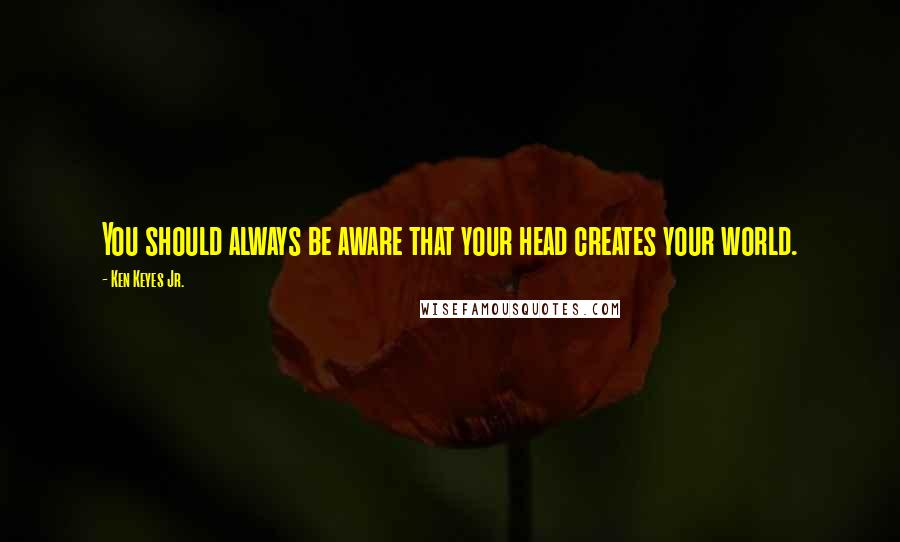 Ken Keyes Jr. quotes: You should always be aware that your head creates your world.