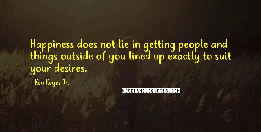 Ken Keyes Jr. quotes: Happiness does not lie in getting people and things outside of you lined up exactly to suit your desires.