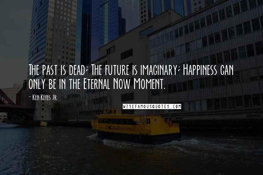 Ken Keyes Jr. quotes: The past is dead; The future is imaginary; Happiness can only be in the Eternal Now Moment.