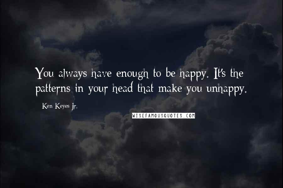 Ken Keyes Jr. quotes: You always have enough to be happy. It's the patterns in your head that make you unhappy.