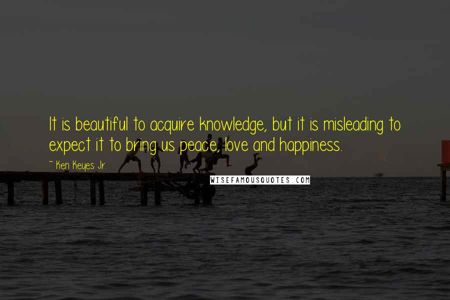 Ken Keyes Jr. quotes: It is beautiful to acquire knowledge, but it is misleading to expect it to bring us peace, love and happiness.