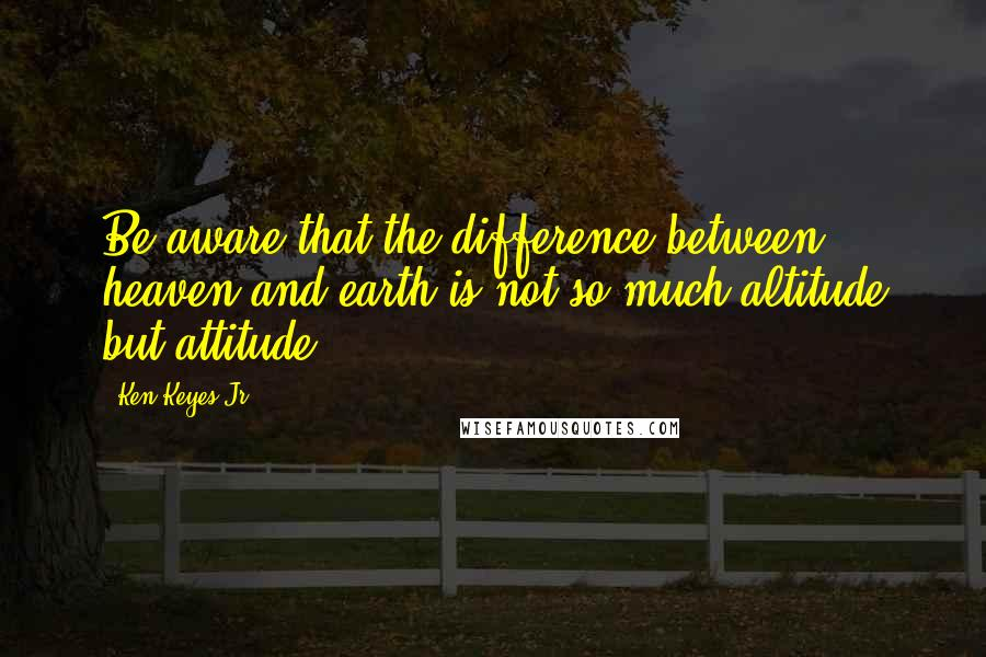 Ken Keyes Jr. quotes: Be aware that the difference between heaven and earth is not so much altitude but attitude.