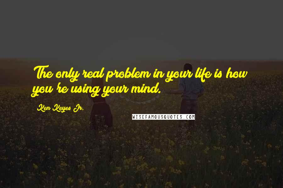 Ken Keyes Jr. quotes: The only real problem in your life is how you're using your mind.