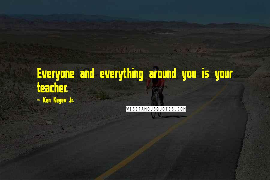 Ken Keyes Jr. quotes: Everyone and everything around you is your teacher.