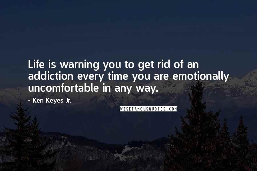 Ken Keyes Jr. quotes: Life is warning you to get rid of an addiction every time you are emotionally uncomfortable in any way.