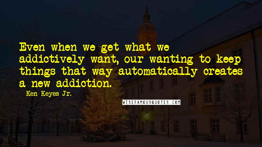 Ken Keyes Jr. quotes: Even when we get what we addictively want, our wanting to keep things that way automatically creates a new addiction.
