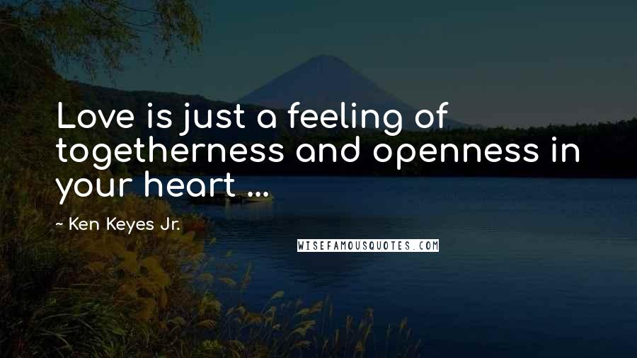 Ken Keyes Jr. quotes: Love is just a feeling of togetherness and openness in your heart ...