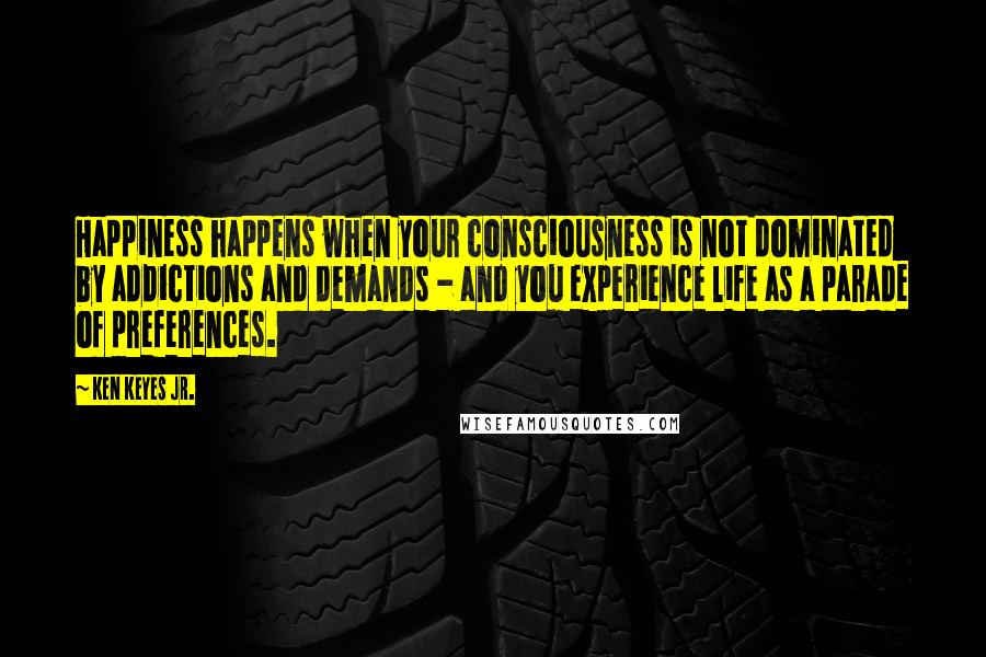 Ken Keyes Jr. quotes: Happiness happens when your consciousness is not dominated by addictions and demands - and you experience life as a parade of preferences.