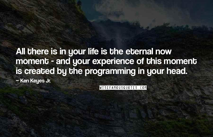 Ken Keyes Jr. quotes: All there is in your life is the eternal now moment - and your experience of this moment is created by the programming in your head.