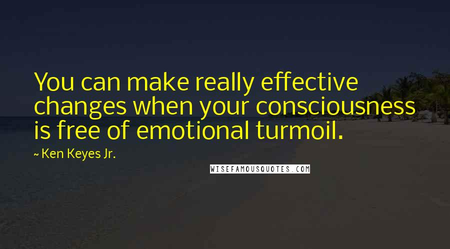 Ken Keyes Jr. quotes: You can make really effective changes when your consciousness is free of emotional turmoil.