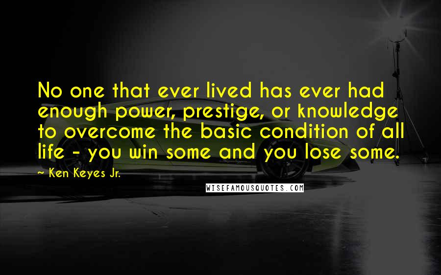 Ken Keyes Jr. quotes: No one that ever lived has ever had enough power, prestige, or knowledge to overcome the basic condition of all life - you win some and you lose some.