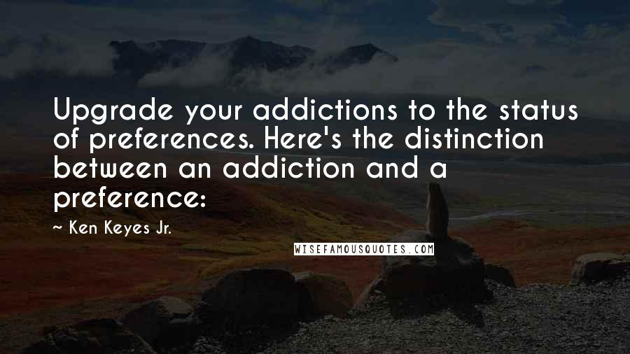 Ken Keyes Jr. quotes: Upgrade your addictions to the status of preferences. Here's the distinction between an addiction and a preference: