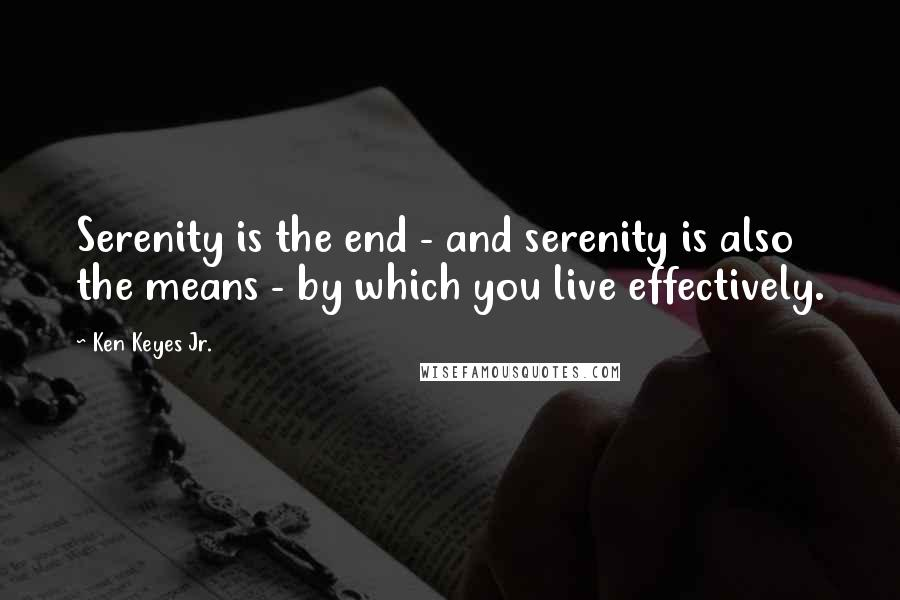 Ken Keyes Jr. quotes: Serenity is the end - and serenity is also the means - by which you live effectively.
