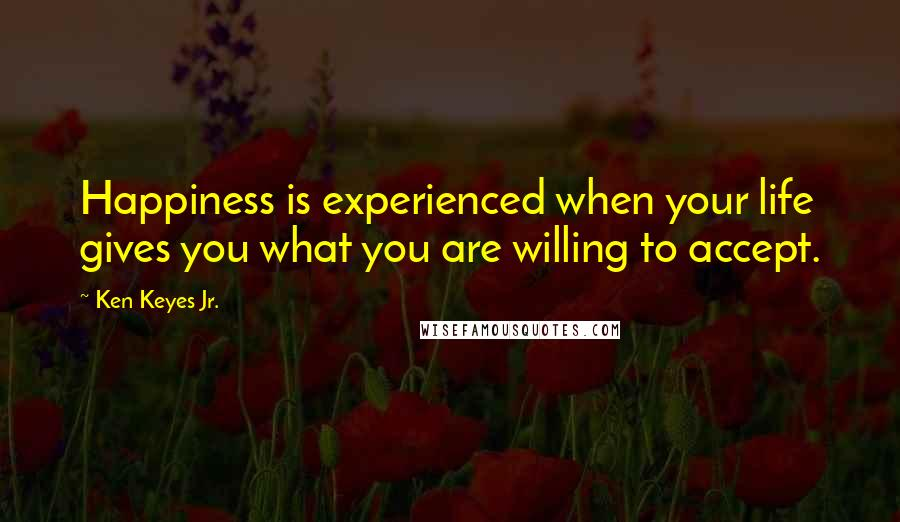 Ken Keyes Jr. quotes: Happiness is experienced when your life gives you what you are willing to accept.