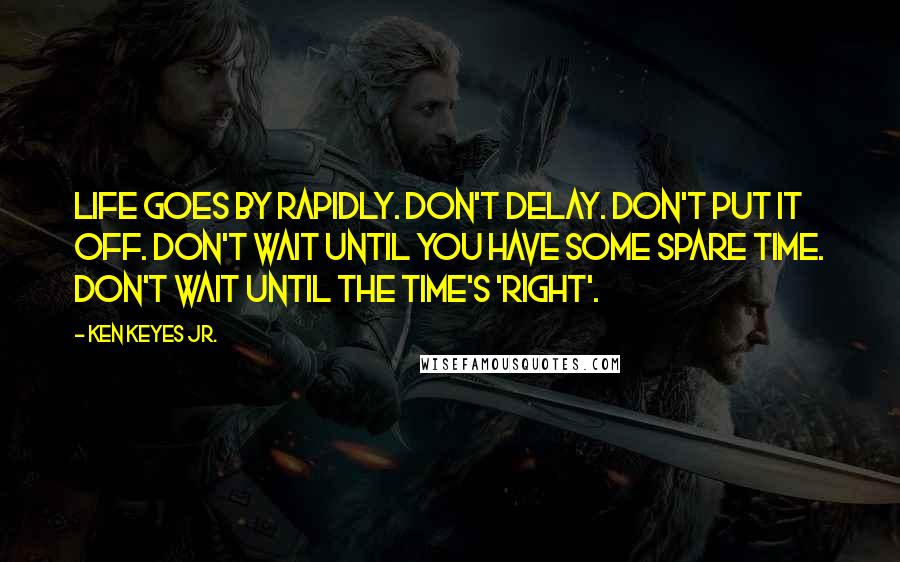 Ken Keyes Jr. quotes: Life goes by rapidly. Don't delay. Don't put it off. Don't wait until you have some spare time. Don't wait until the time's 'right'.