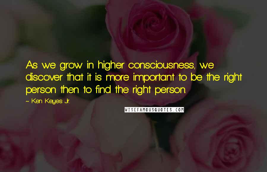 Ken Keyes Jr. quotes: As we grow in higher consciousness, we discover that it is more important to be the right person then to find the right person.