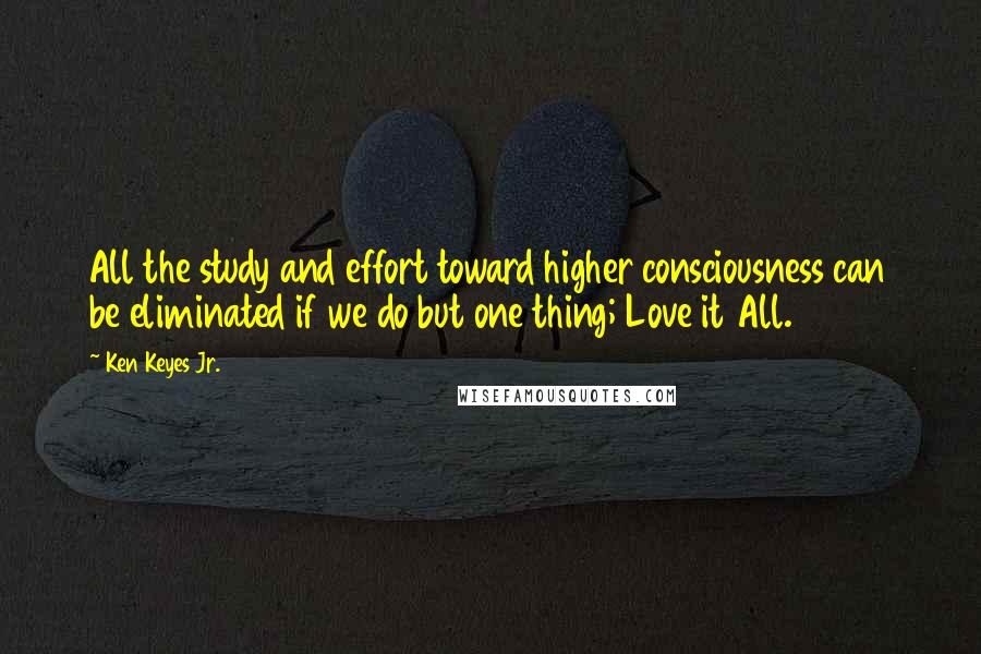 Ken Keyes Jr. quotes: All the study and effort toward higher consciousness can be eliminated if we do but one thing; Love it All.