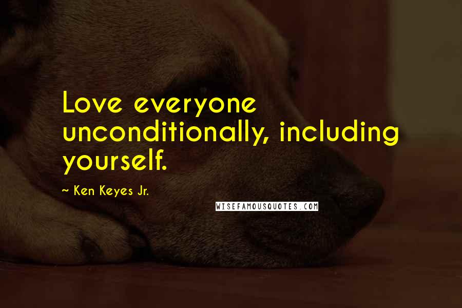 Ken Keyes Jr. quotes: Love everyone unconditionally, including yourself.