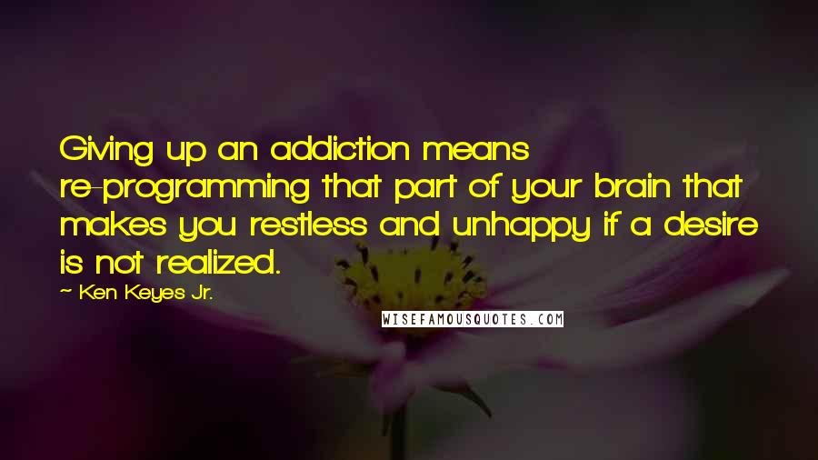Ken Keyes Jr. quotes: Giving up an addiction means re-programming that part of your brain that makes you restless and unhappy if a desire is not realized.