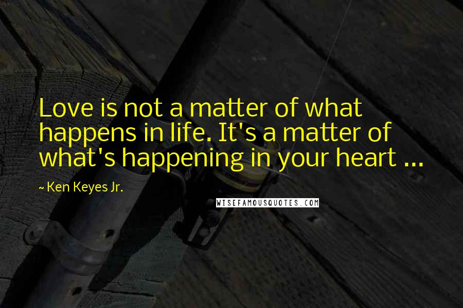 Ken Keyes Jr. quotes: Love is not a matter of what happens in life. It's a matter of what's happening in your heart ...
