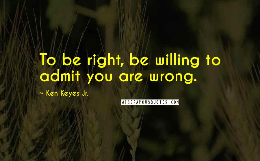 Ken Keyes Jr. quotes: To be right, be willing to admit you are wrong.